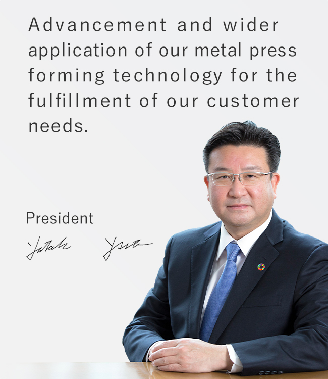 Advancement and wider application of our metal press forming technology for the fulfillment of our customer needs. Shinichiro Uchigasaki, President